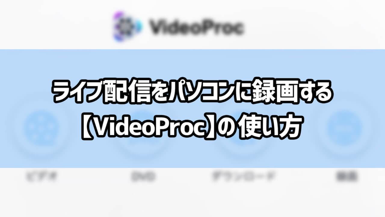 ライブ配信をパソコンに録画する 【VideoProc】の使い方