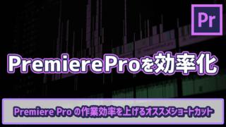 Premiere Proの作業効率を上げるオススメショートカット