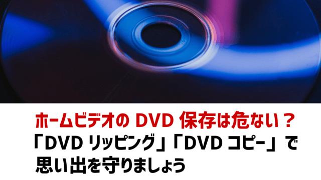 ホームビデオのDVD保存は危ない? 「DVDリッピング」「DVDコピー」で 思い出を守りましょう